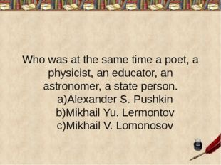 Who was at the same time a poet, a physicist, an educator, an astronomer, a s