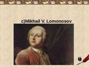 c)Mikhail V. Lomonosov