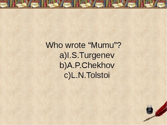 """Who wrote """"Mumu""""? a)I.S.Turgenev b)A.P.Chekhov c)L.N.Tolstoi"""