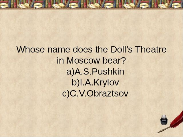 Whose name does the Doll's Theatre in Moscow bear? a)A.S.Pushkin b)I.A.Krylov...