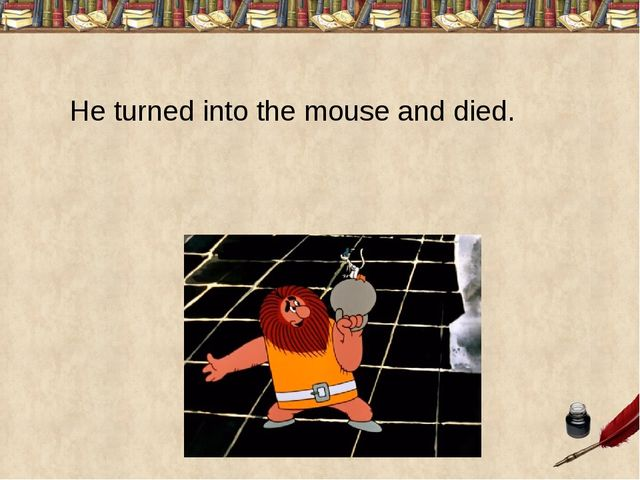 He turned into the mouse and died.