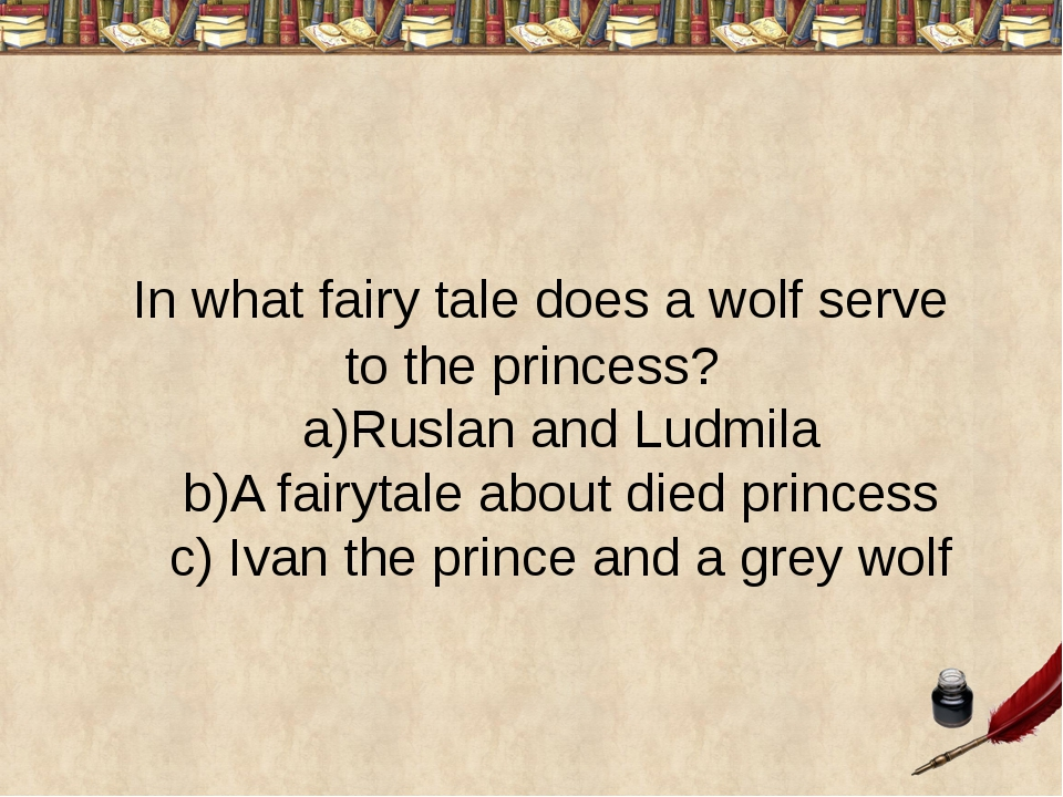 In what fairy tale does a wolf serve to the princess? a)Ruslan and Ludmila b...