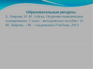 Образовательные ресурсы 1. Лаврова, Н. М.Азбука. Поурочно-тематическое план