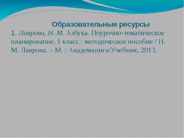 Образовательные ресурсы 1. Лаврова, Н. М.Азбука. Поурочно-тематическое план...