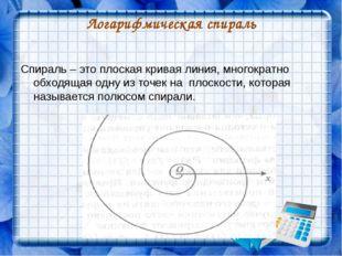 Логарифмическая спираль Спираль – это плоская кривая линия, многократно обход