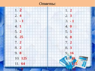 Ответы: 1. 2 2. 4 3. - 1 4. 1 5. 2 6. 25 7. 2 8. 2 9. 8 10. 125 11. 64 12. 9