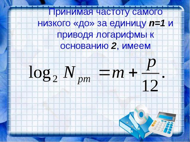 Принимая частоту самого низкого «до» за единицу n=1 и приводя логарифмы к осн...