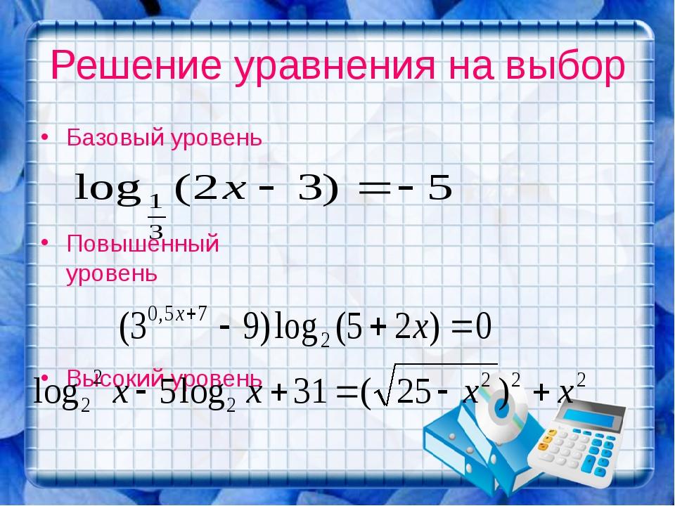 Решение уравнения на выбор Базовый уровень Повышенный уровень Высокий уровень