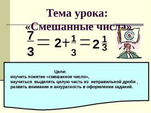 Тема урока: «Смешанные числа» 7 3 2 1 3 2 3 1 Цели: изучить понятие «смешанно