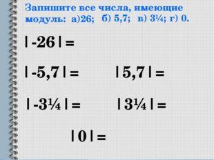 Запишите все числа, имеющие модуль: а)26; |-26|= б) 5,7; |-5,7|= |5,7|= в) 3¼