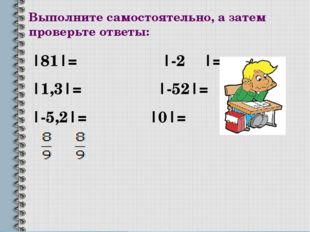 Выполните самостоятельно, а затем проверьте ответы: |81|= |-2 |= |1,3|= |-52|