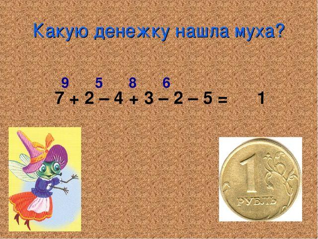 Какую денежку нашла муха? 7 + 2 – 4 + 3 – 2 – 5 = 1 9 5 8 6