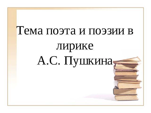 Тема поэта и поэзии в лирике А.С. Пушкина