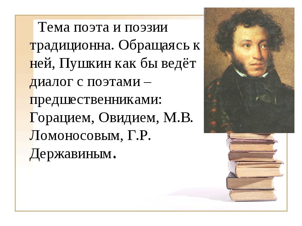 Тема поэта и поэзии традиционна. Обращаясь к ней, Пушкин как бы ведёт диалог...