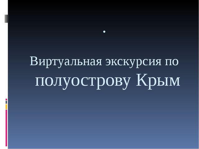 . Виртуальная экскурсия по полуострову Крым
