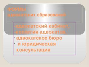ФОРМЫ адвокатских образований -адвокатский кабинет, -коллегия адвокатов, адво