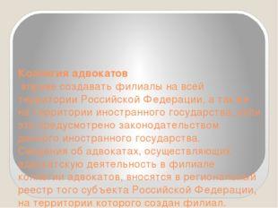 Коллегия адвокатов вправе создавать филиалы на всей территории Российской Фе
