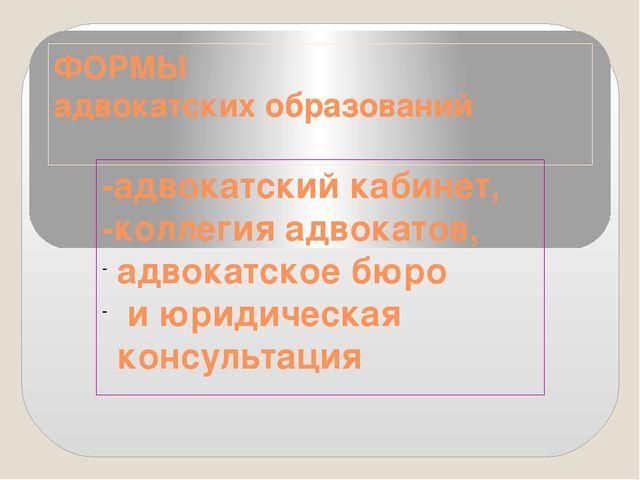 ФОРМЫ адвокатских образований -адвокатский кабинет, -коллегия адвокатов, адво...