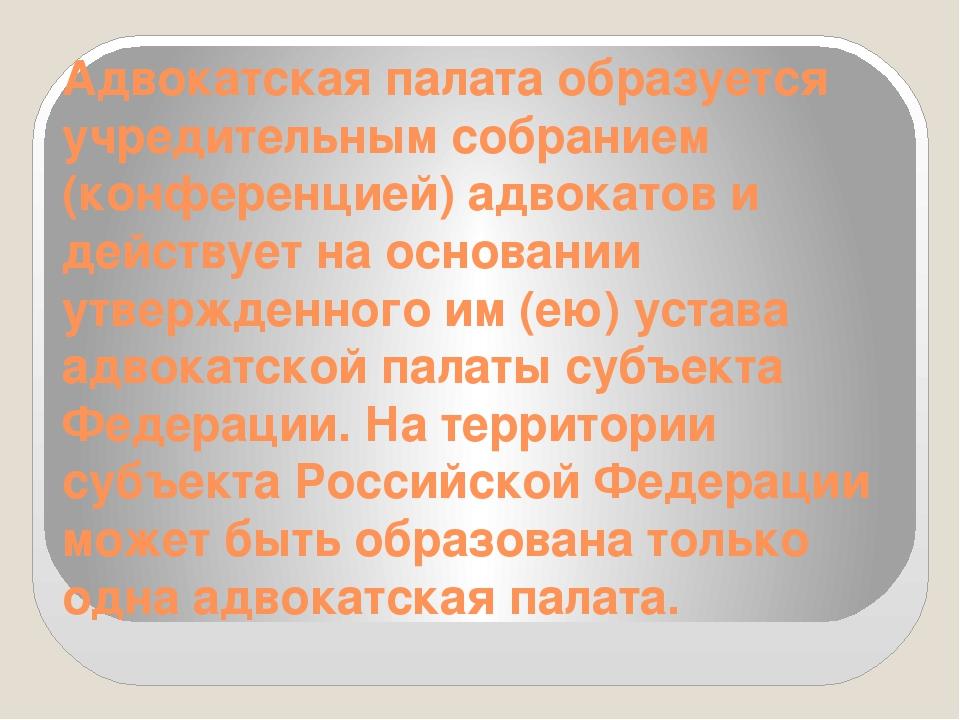Адвокатская палата образуется учредительным собранием (конференцией) адвокато...