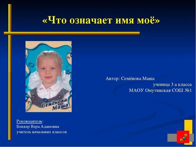 «Что означает имя моё» Автор: Семёнова Маша  ученица 3 а класса МАОУ Омутин...