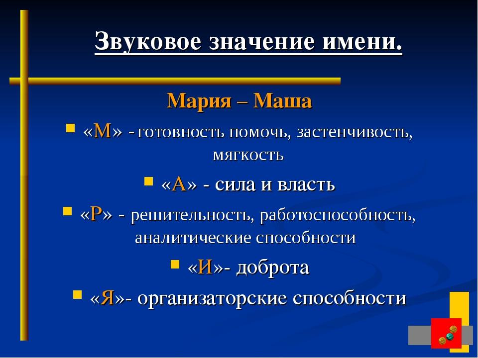 Звуковое значение имени. Мария – Маша «М» - готовность помочь, застенчивость...