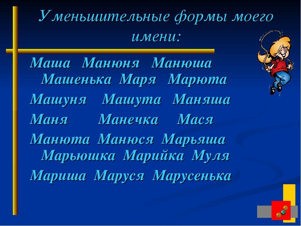 Уменьшительные формы моего имени: Маша Манюня Манюша Машенька Маря Марюта Маш...