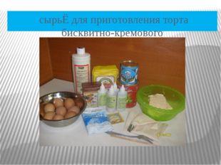 сырьЁ для приготовления торта бисквитно-кремового