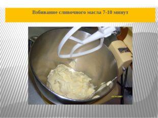 Взбивание сливочного масла 7-10 минут