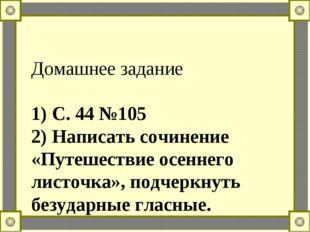 Домашнее задание 1) С. 44 №105 2) Написать сочинение «Путешествие осеннего ли