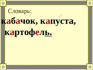 Словарь: кабачок, капуста, картофель.