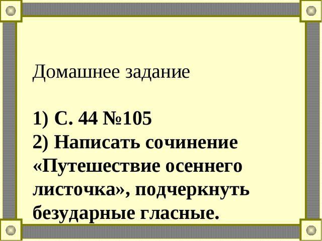 Домашнее задание 1) С. 44 №105 2) Написать сочинение «Путешествие осеннего ли...