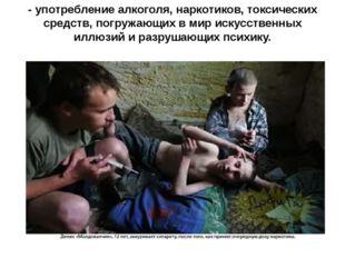 - употребление алкоголя, наркотиков, токсических средств, погружающих в мир и