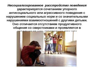 Несоциализированное расстройство поведения характеризуется сочетанием упорног
