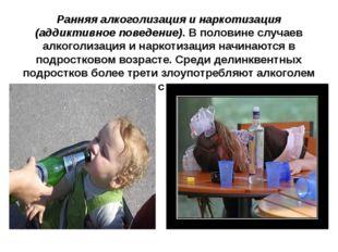 Ранняя алкоголизация и наркотизация (аддиктивное поведение). В половине случа