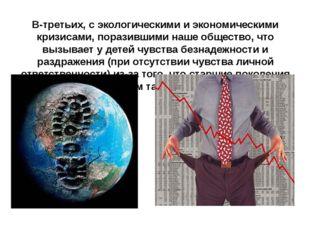 В-третьих, с экологическими и экономическими кризисами, поразившими наше обще