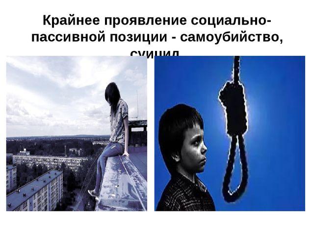 Крайнее проявление социально-пассивной позиции - самоубийство, суицид.