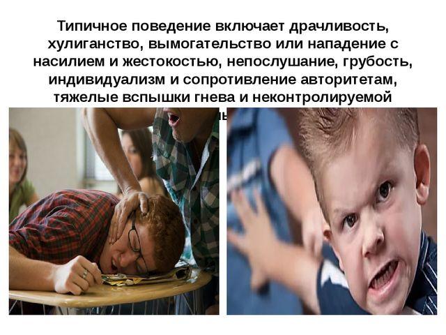 Типичное поведение включает драчливость, хулиганство, вымогательство или напа...