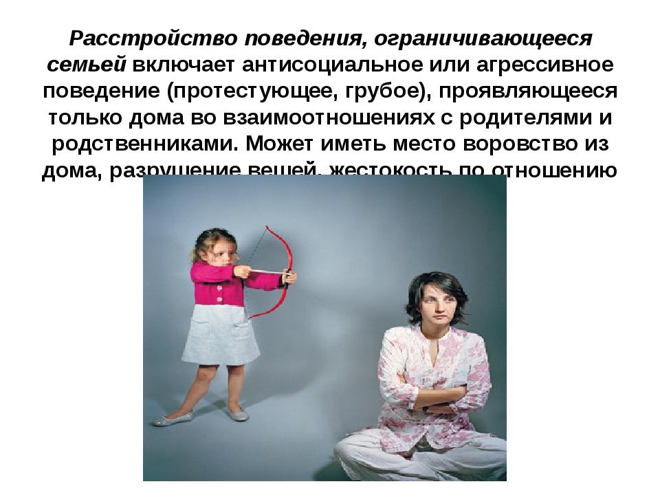 Расстройство поведения, ограничивающееся семьей включает антисоциальное или а...