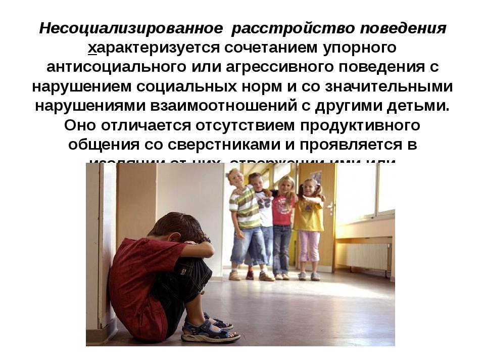 Несоциализированное расстройство поведения характеризуется сочетанием упорног...