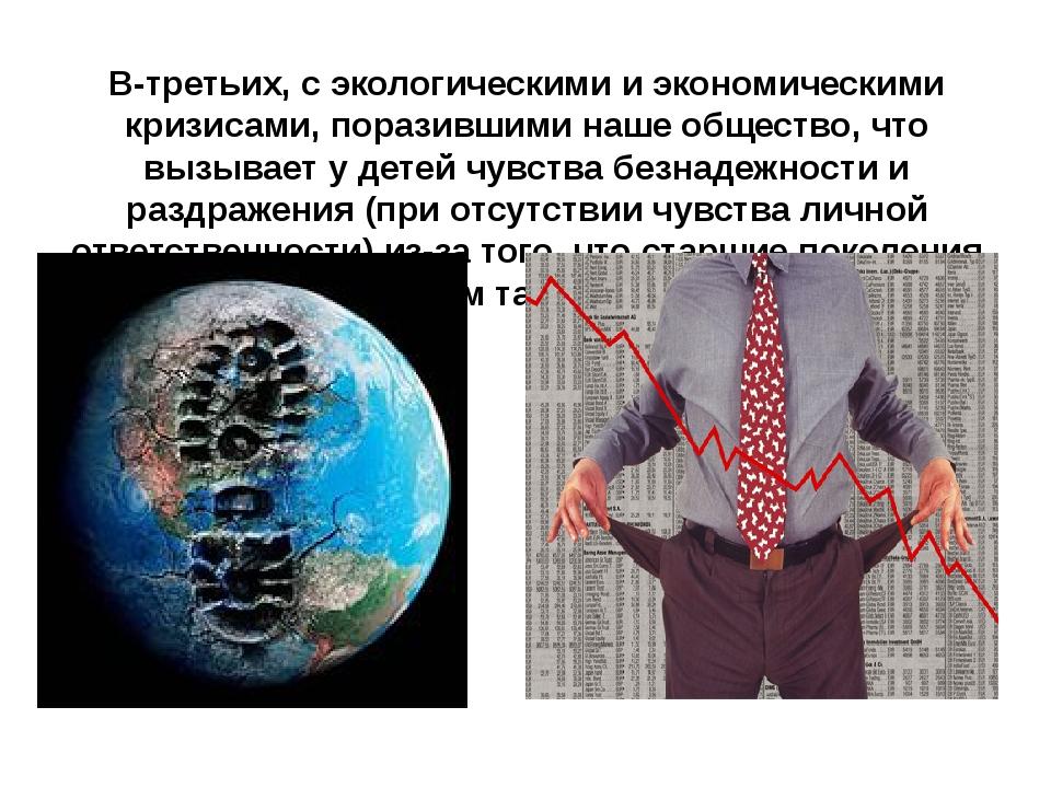 В-третьих, с экологическими и экономическими кризисами, поразившими наше обще...