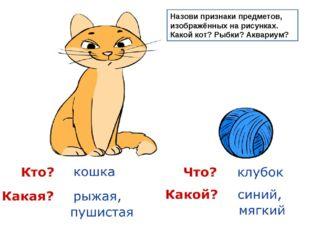 Назови признаки предметов, изображённых на рисунках. Какой кот? Рыбки? Аквари