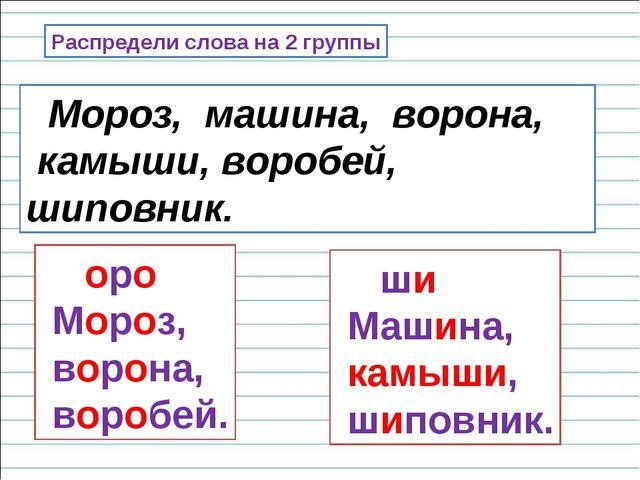 Распредели слова на 2 группы Мороз, машина, ворона, камыши, воробей, шиповник...