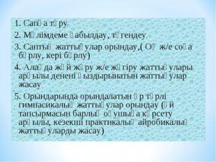 1. Сапқа тұру 2. Мәлімдеме қабылдау, түгендеу 3. Саптық жаттығулар орындау,(