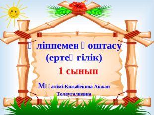 . Әліппемен қоштасу (ертеңгілік) 1 сынып мұғалімі:Кожабекова Акжан Толеугали