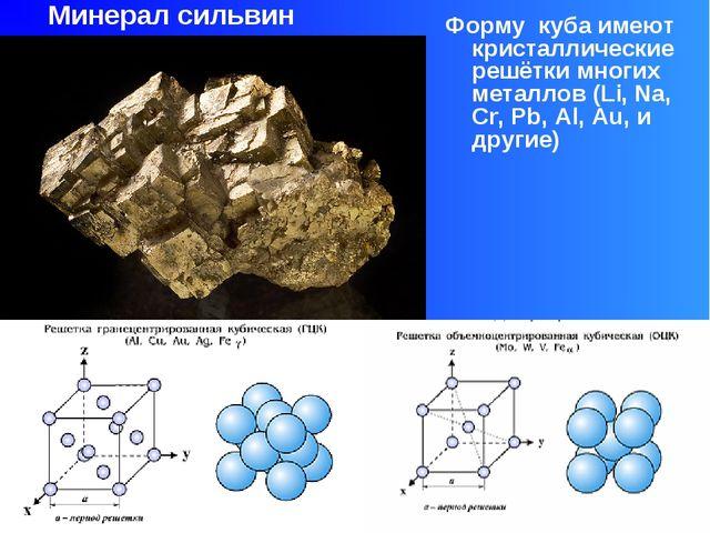 Форму куба имеют кристаллические решётки многих металлов (Li, Na, Cr, Pb, Al...