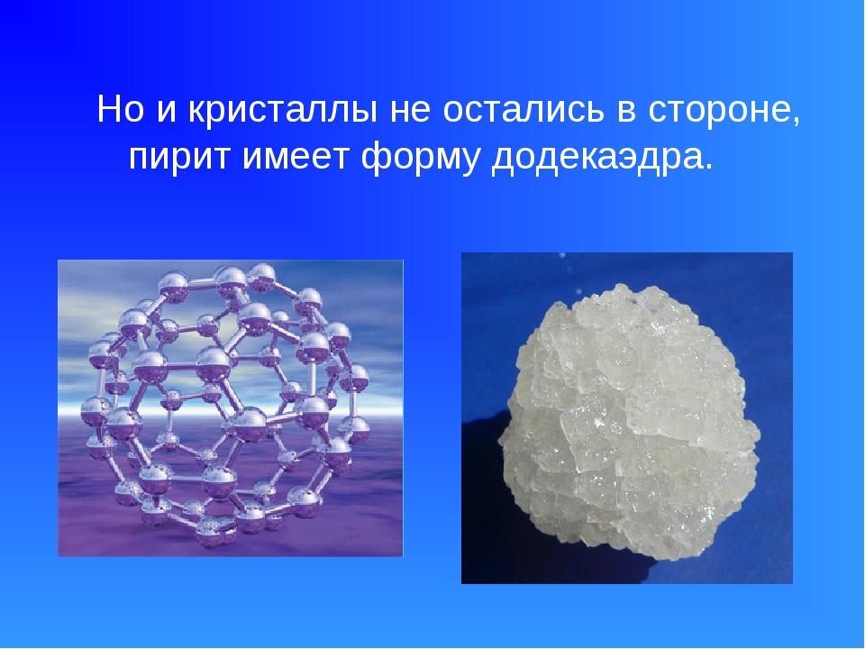 Но и кристаллы не остались в стороне, пирит имеет форму додекаэдра.