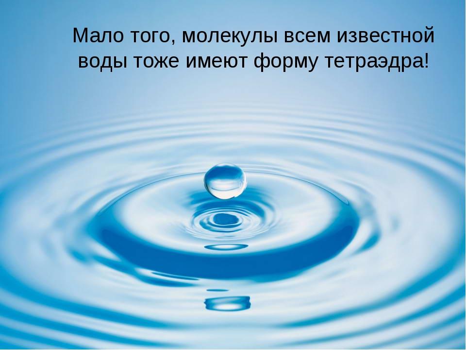Мало того, молекулы всем известной воды тоже имеют форму тетраэдра!