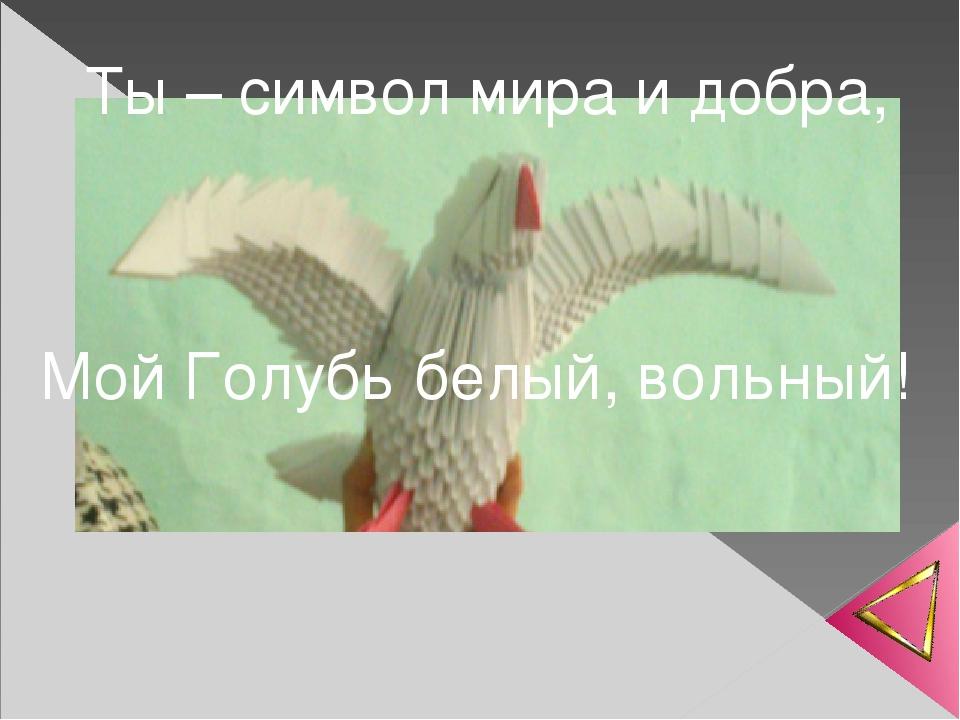 Ты – символ мира и добра, Мой Голубь белый, вольный!