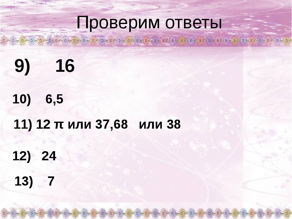 Проверим ответы 9) 16 10) 6,5 11) 12 π или 37,68 или 38 12) 24 13) 7