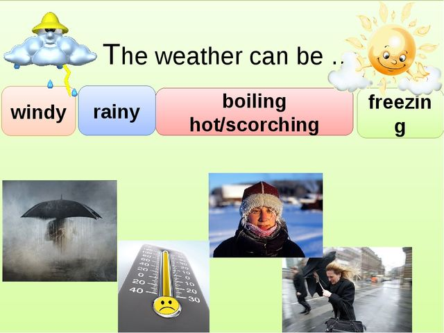 The weather can be …. boiling hot/scorching windy rainy freezing